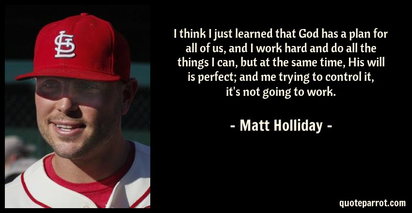 Matt Holliday Quote: I think I just learned that God has a plan for all of us, and I work hard and do all the things I can, but at the same time, His will is perfect; and me trying to control it, it's not going to work.