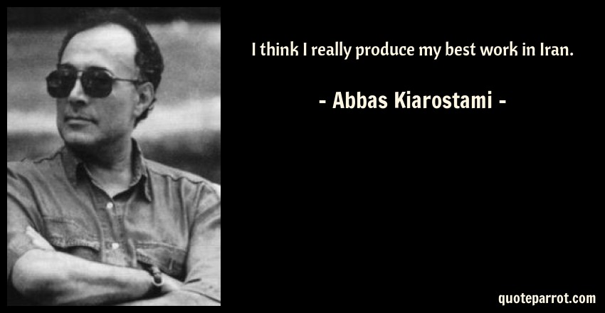 Abbas Kiarostami Quote: I think I really produce my best work in Iran.