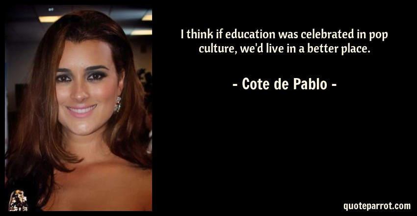 Cote de Pablo Quote: I think if education was celebrated in pop culture, we'd live in a better place.