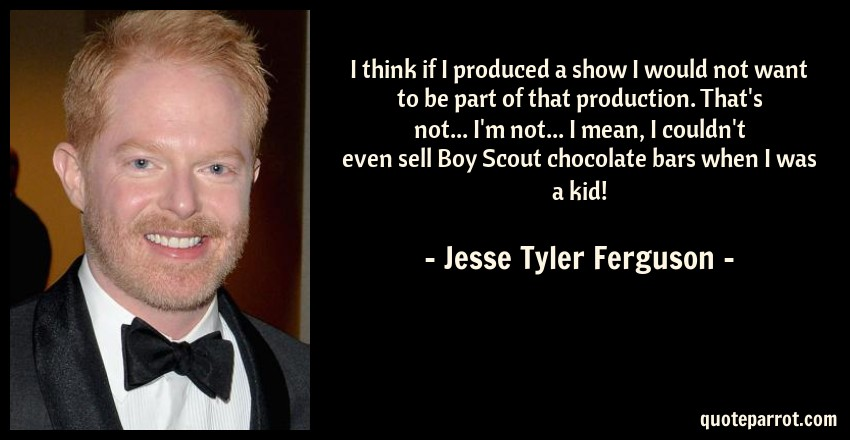 Jesse Tyler Ferguson Quote: I think if I produced a show I would not want to be part of that production. That's not... I'm not... I mean, I couldn't even sell Boy Scout chocolate bars when I was a kid!
