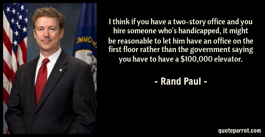 Rand Paul Quote: I think if you have a two-story office and you hire someone who's handicapped, it might be reasonable to let him have an office on the first floor rather than the government saying you have to have a $100,000 elevator.