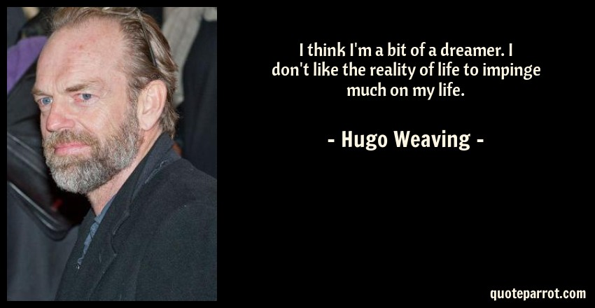 Hugo Weaving Quote: I think I'm a bit of a dreamer. I don't like the reality of life to impinge much on my life.