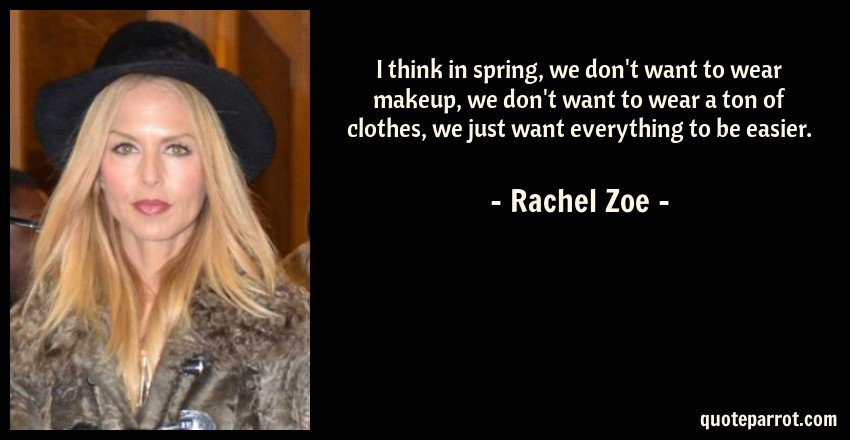 Rachel Zoe Quote: I think in spring, we don't want to wear makeup, we don't want to wear a ton of clothes, we just want everything to be easier.