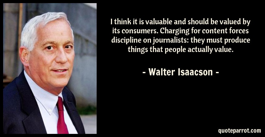 Walter Isaacson Quote: I think it is valuable and should be valued by its consumers. Charging for content forces discipline on journalists: they must produce things that people actually value.