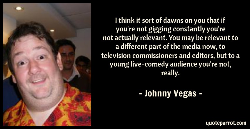 Johnny Vegas Quote: I think it sort of dawns on you that if you're not gigging constantly you're not actually relevant. You may be relevant to a different part of the media now, to television commissioners and editors, but to a young live-comedy audience you're not, really.