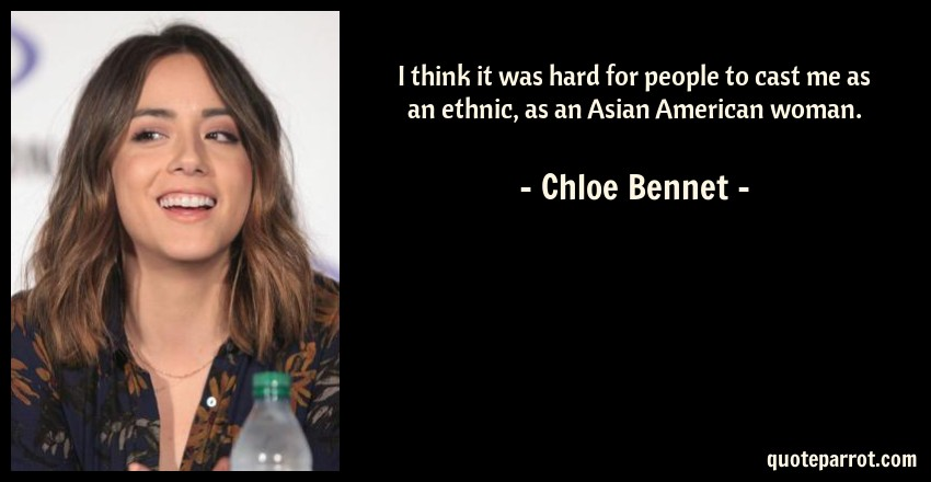 Chloe Bennet Quote: I think it was hard for people to cast me as an ethnic, as an Asian American woman.