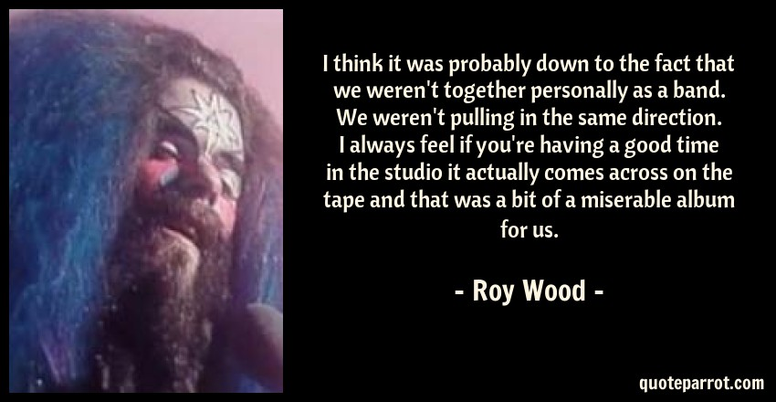 Roy Wood Quote: I think it was probably down to the fact that we weren't together personally as a band. We weren't pulling in the same direction. I always feel if you're having a good time in the studio it actually comes across on the tape and that was a bit of a miserable album for us.