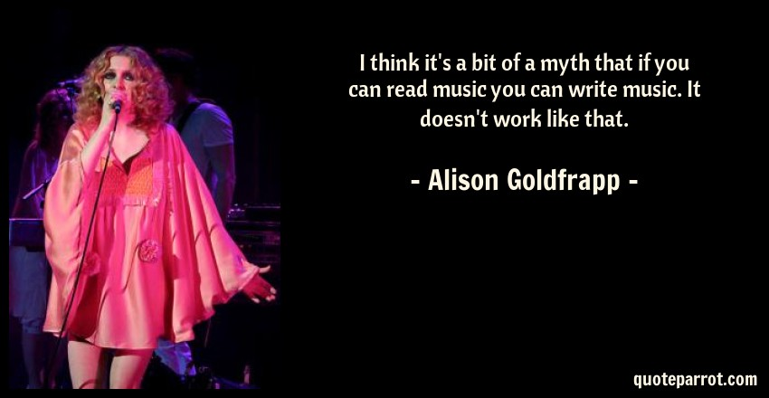 Alison Goldfrapp Quote: I think it's a bit of a myth that if you can read music you can write music. It doesn't work like that.
