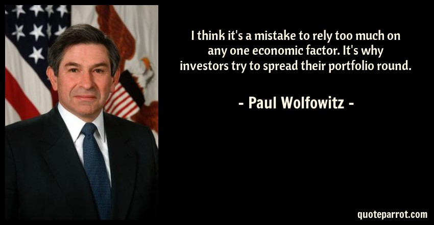 Paul Wolfowitz Quote: I think it's a mistake to rely too much on any one economic factor. It's why investors try to spread their portfolio round.