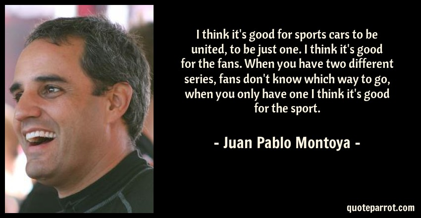 Juan Pablo Montoya Quote: I think it's good for sports cars to be united, to be just one. I think it's good for the fans. When you have two different series, fans don't know which way to go, when you only have one I think it's good for the sport.
