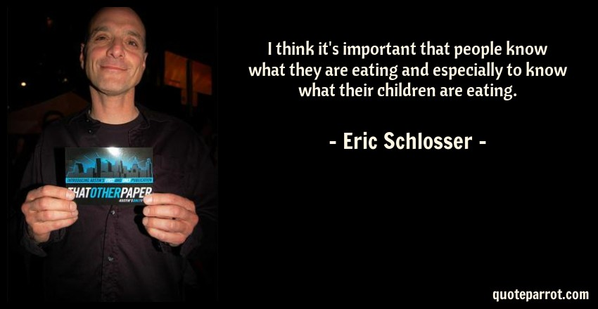 Eric Schlosser Quote: I think it's important that people know what they are eating and especially to know what their children are eating.