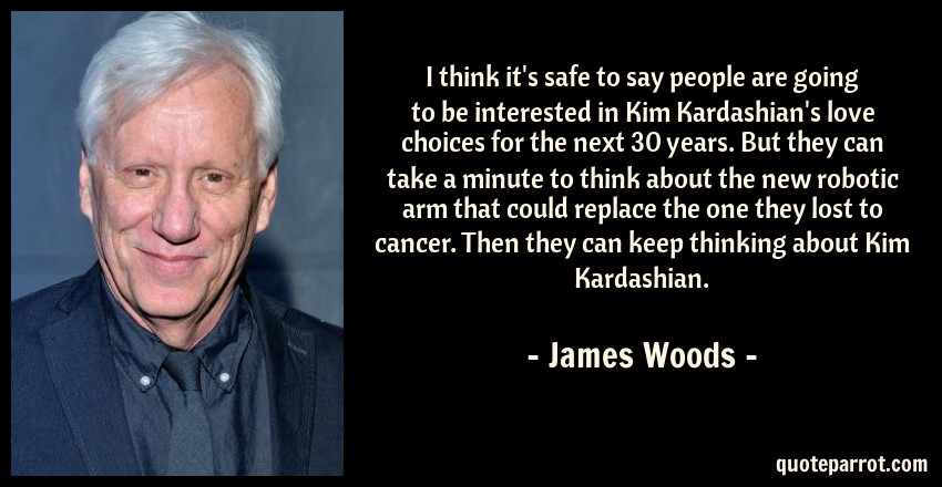 James Woods Quote: I think it's safe to say people are going to be interested in Kim Kardashian's love choices for the next 30 years. But they can take a minute to think about the new robotic arm that could replace the one they lost to cancer. Then they can keep thinking about Kim Kardashian.