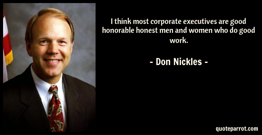 Don Nickles Quote: I think most corporate executives are good honorable honest men and women who do good work.