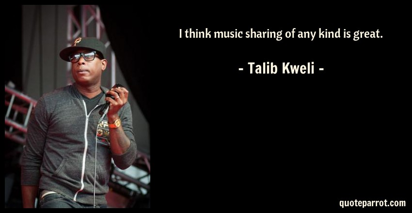 Talib Kweli Quote: I think music sharing of any kind is great.