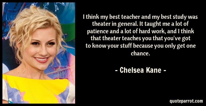 Chelsea Kane Quote: I think my best teacher and my best study was theater in general. It taught me a lot of patience and a lot of hard work, and I think that theater teaches you that you've got to know your stuff because you only get one chance.