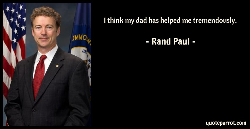 Rand Paul Quote: I think my dad has helped me tremendously.