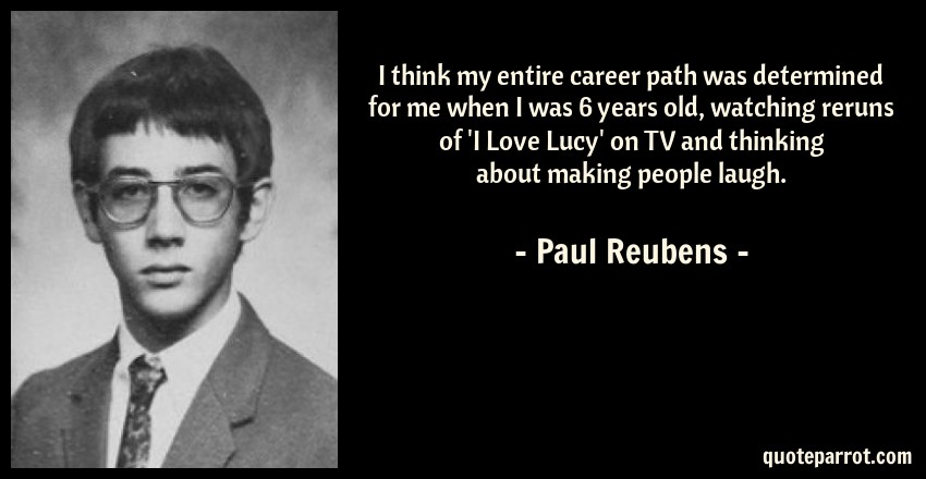 Paul Reubens Quote: I think my entire career path was determined for me when I was 6 years old, watching reruns of 'I Love Lucy' on TV and thinking about making people laugh.