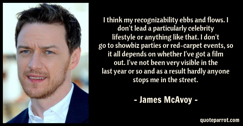 James McAvoy Quote: I think my recognizability ebbs and flows. I don't lead a particularly celebrity lifestyle or anything like that. I don't go to showbiz parties or red-carpet events, so it all depends on whether I've got a film out. I've not been very visible in the last year or so and as a result hardly anyone stops me in the street.