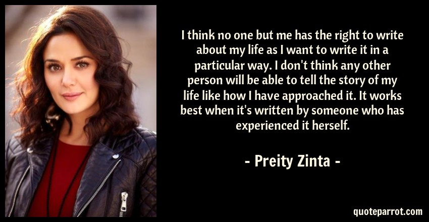 Preity Zinta Quote: I think no one but me has the right to write about my life as I want to write it in a particular way. I don't think any other person will be able to tell the story of my life like how I have approached it. It works best when it's written by someone who has experienced it herself.