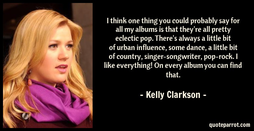 Kelly Clarkson Quote: I think one thing you could probably say for all my albums is that they're all pretty eclectic pop. There's always a little bit of urban influence, some dance, a little bit of country, singer-songwriter, pop-rock. I like everything! On every album you can find that.