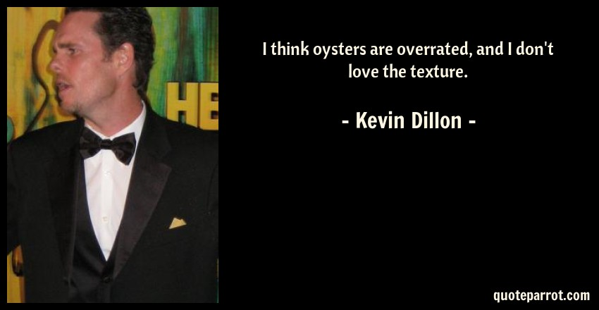 Kevin Dillon Quote: I think oysters are overrated, and I don't love the texture.