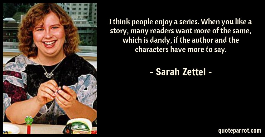 Sarah Zettel Quote: I think people enjoy a series. When you like a story, many readers want more of the same, which is dandy, if the author and the characters have more to say.
