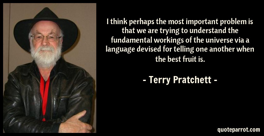 Terry Pratchett Quote: I think perhaps the most important problem is that we are trying to understand the fundamental workings of the universe via a language devised for telling one another when the best fruit is.