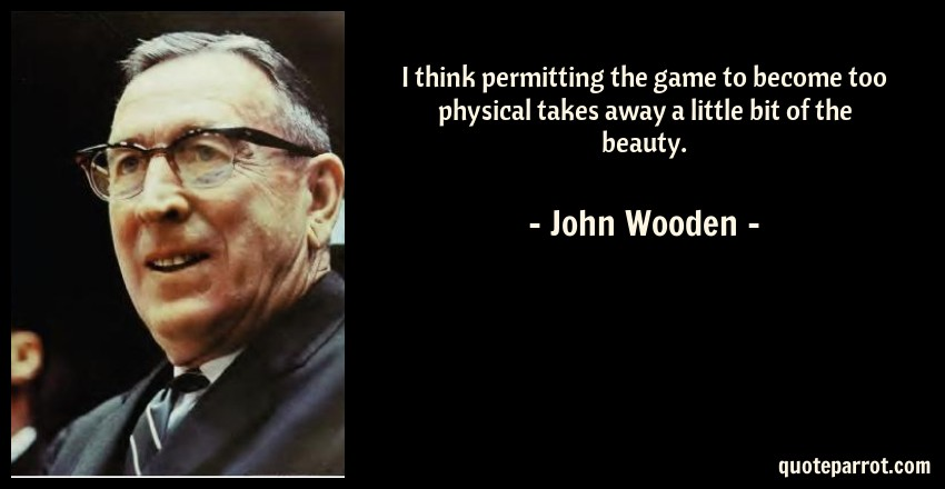 John Wooden Quote: I think permitting the game to become too physical takes away a little bit of the beauty.
