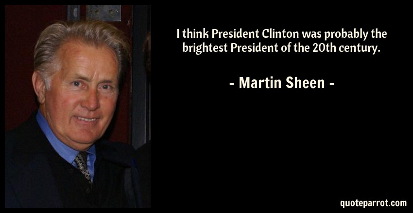 Martin Sheen Quote: I think President Clinton was probably the brightest President of the 20th century.