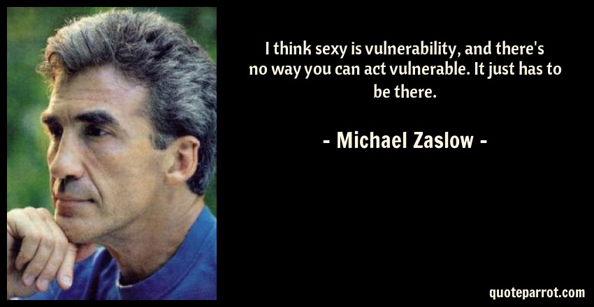 Michael Zaslow Quote: I think sexy is vulnerability, and there's no way you can act vulnerable. It just has to be there.