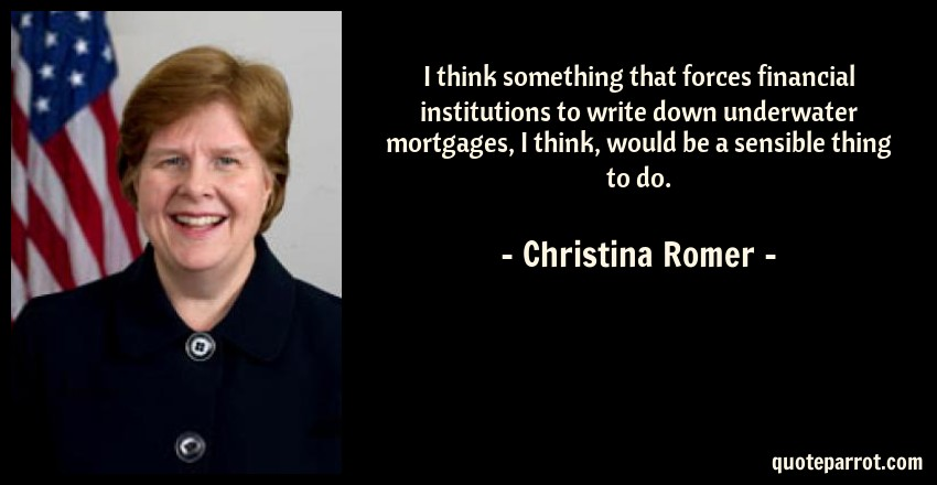 Christina Romer Quote: I think something that forces financial institutions to write down underwater mortgages, I think, would be a sensible thing to do.