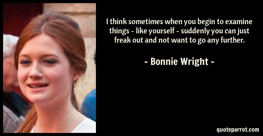 Bonnie Wright Quote: I think sometimes when you begin to examine things - like yourself - suddenly you can just freak out and not want to go any further.