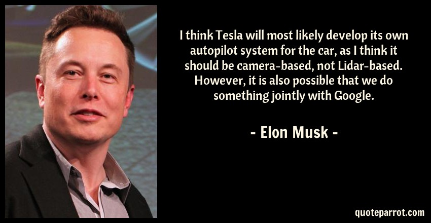 Elon Musk Quote: I think Tesla will most likely develop its own autopilot system for the car, as I think it should be camera-based, not Lidar-based. However, it is also possible that we do something jointly with Google.