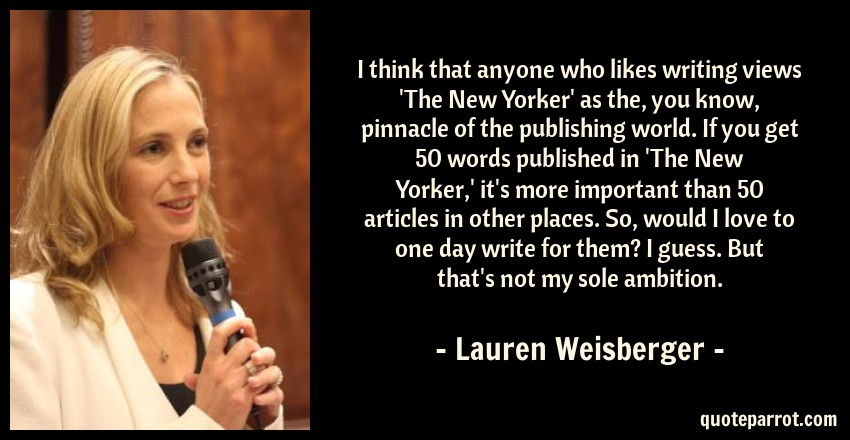 Lauren Weisberger Quote: I think that anyone who likes writing views 'The New Yorker' as the, you know, pinnacle of the publishing world. If you get 50 words published in 'The New Yorker,' it's more important than 50 articles in other places. So, would I love to one day write for them? I guess. But that's not my sole ambition.