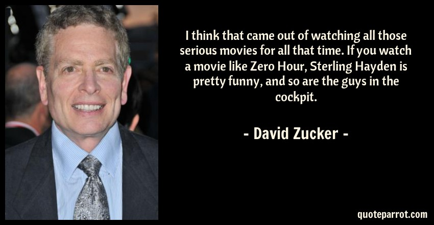 David Zucker Quote: I think that came out of watching all those serious movies for all that time. If you watch a movie like Zero Hour, Sterling Hayden is pretty funny, and so are the guys in the cockpit.