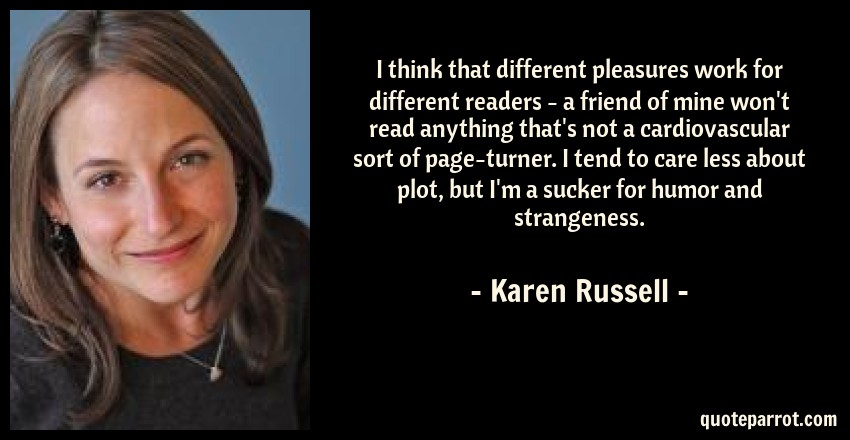 Karen Russell Quote: I think that different pleasures work for different readers - a friend of mine won't read anything that's not a cardiovascular sort of page-turner. I tend to care less about plot, but I'm a sucker for humor and strangeness.