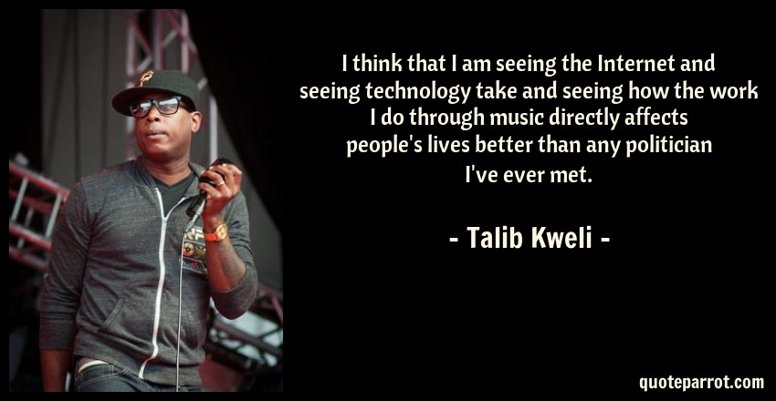 Talib Kweli Quote: I think that I am seeing the Internet and seeing technology take and seeing how the work I do through music directly affects people's lives better than any politician I've ever met.