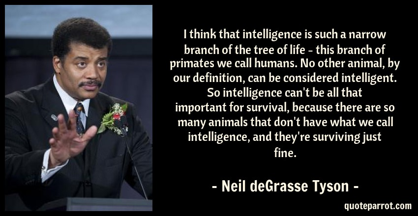 Neil deGrasse Tyson Quote: I think that intelligence is such a narrow branch of the tree of life - this branch of primates we call humans. No other animal, by our definition, can be considered intelligent. So intelligence can't be all that important for survival, because there are so many animals that don't have what we call intelligence, and they're surviving just fine.