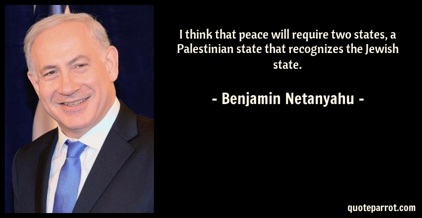 Benjamin Netanyahu Quote: I think that peace will require two states, a Palestinian state that recognizes the Jewish state.