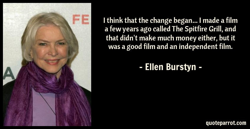 Ellen Burstyn Quote: I think that the change began... I made a film a few years ago called The Spitfire Grill, and that didn't make much money either, but it was a good film and an independent film.