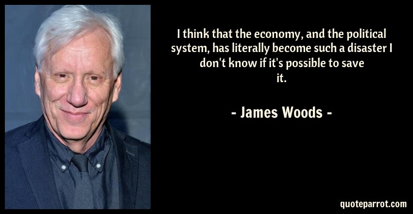 James Woods Quote: I think that the economy, and the political system, has literally become such a disaster I don't know if it's possible to save it.
