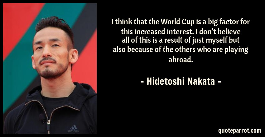 Hidetoshi Nakata Quote: I think that the World Cup is a big factor for this increased interest. I don't believe all of this is a result of just myself but also because of the others who are playing abroad.