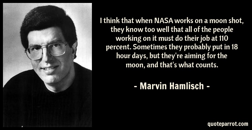 Marvin Hamlisch Quote: I think that when NASA works on a moon shot, they know too well that all of the people working on it must do their job at 110 percent. Sometimes they probably put in 18 hour days, but they're aiming for the moon, and that's what counts.