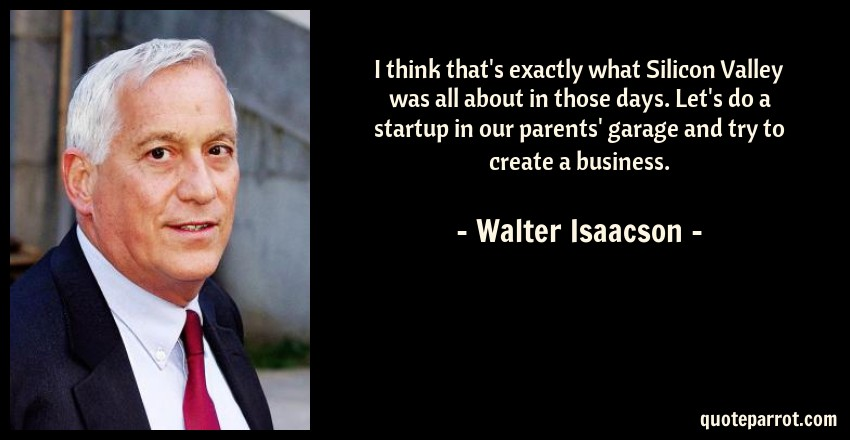 Walter Isaacson Quote: I think that's exactly what Silicon Valley was all about in those days. Let's do a startup in our parents' garage and try to create a business.