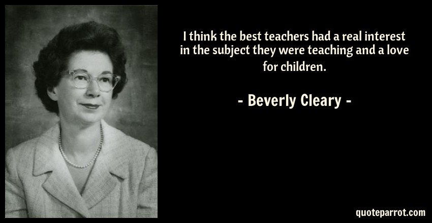 Beverly Cleary Quote: I think the best teachers had a real interest in the subject they were teaching and a love for children.