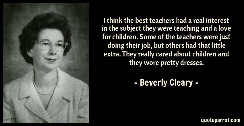 Beverly Cleary Quote: I think the best teachers had a real interest in the subject they were teaching and a love for children. Some of the teachers were just doing their job, but others had that little extra. They really cared about children and they wore pretty dresses.