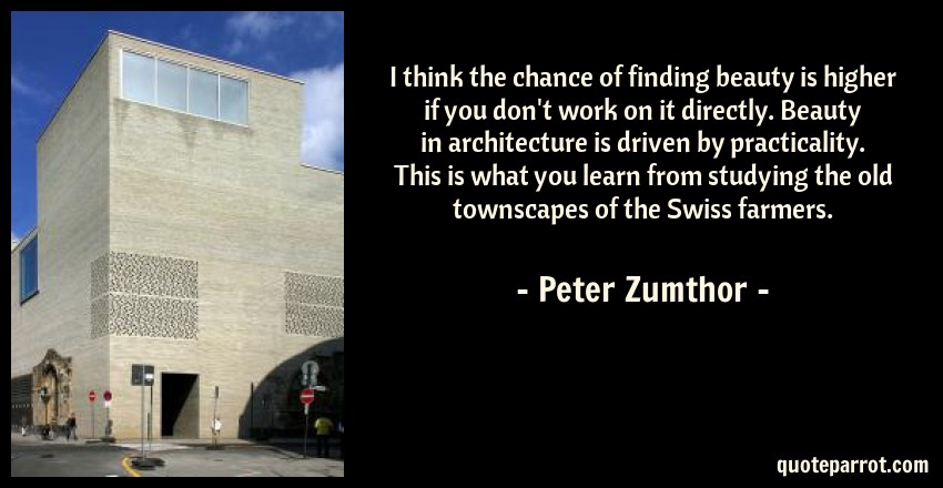 Peter Zumthor Quote: I think the chance of finding beauty is higher if you don't work on it directly. Beauty in architecture is driven by practicality. This is what you learn from studying the old townscapes of the Swiss farmers.