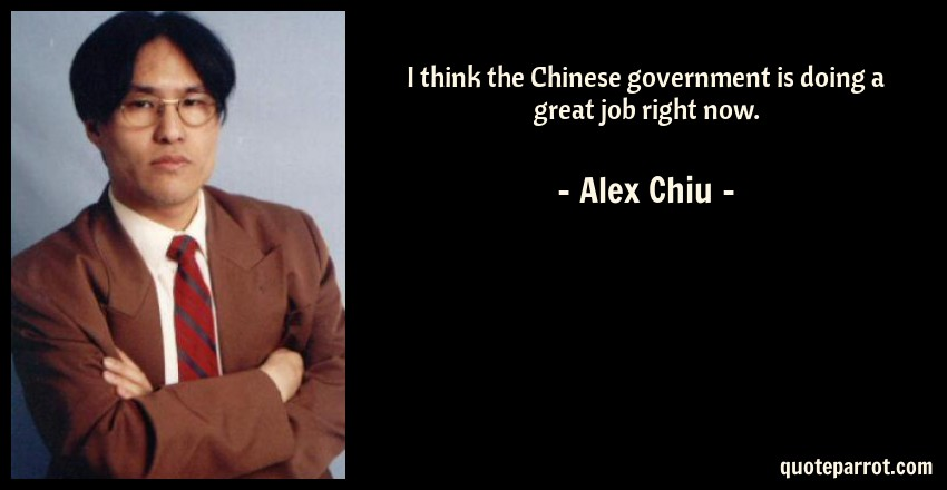Alex Chiu Quote: I think the Chinese government is doing a great job right now.
