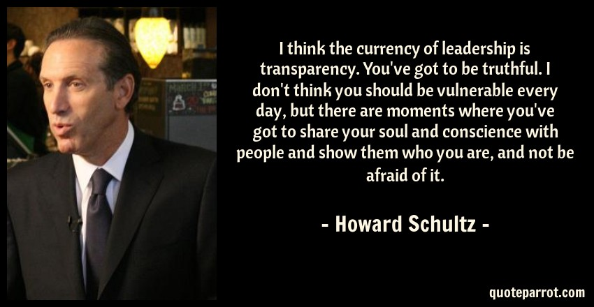 Howard Schultz Quote: I think the currency of leadership is transparency. You've got to be truthful. I don't think you should be vulnerable every day, but there are moments where you've got to share your soul and conscience with people and show them who you are, and not be afraid of it.