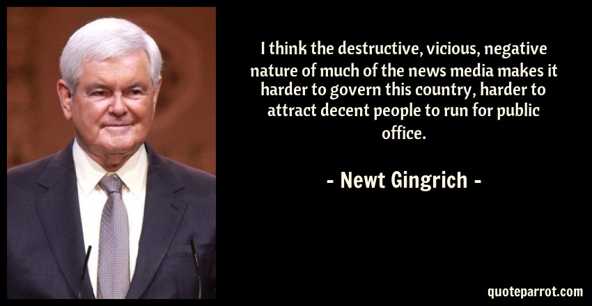 Newt Gingrich Quote: I think the destructive, vicious, negative nature of much of the news media makes it harder to govern this country, harder to attract decent people to run for public office.
